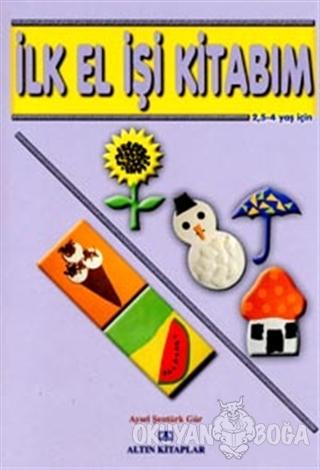 İlk El İşi Kitabım 2,5 - 4 Yaş İçin - Aysel Şentürk Gür - Altın Kitapl