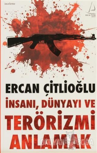 İnsanı, Dünyayı ve Terörizmi Anlamak - Ercan Çitlioğlu - Destek Yayınl