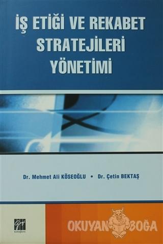 İş Etiği ve Rekabet Stratejileri Yönetimi - Mehmet Ali Köseoğlu - Gazi