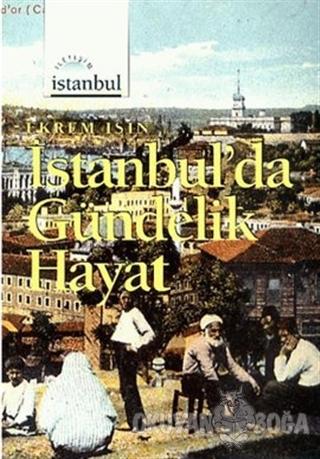 İstanbul'da Gündelik Hayat - Ekrem Işın - İletişim Yayınevi