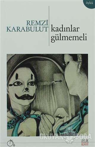 Kadınlar Gülmemeli - Remzi Karabulut - Aylak Adam Kültür Sanat Yayıncı