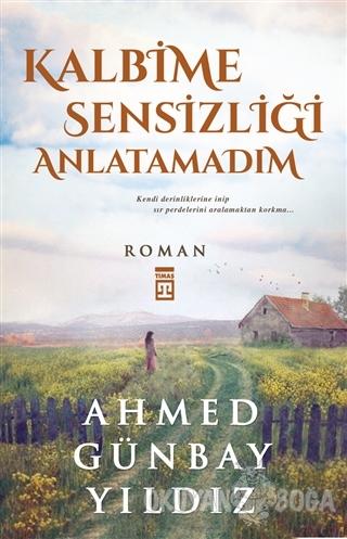Kalbime Sensizliği Anlatamadım - Ahmed Günbay Yıldız - Timaş Yayınları