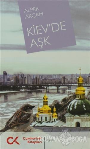 Kiev'de Aşk - Alper Akçam - Cumhuriyet Kitapları