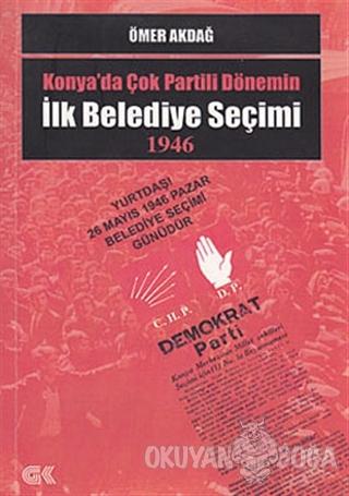 Konya'da Çok Partili Dönemin İlk Belediye Seçimi 1946 - Ömer Akdağ - G