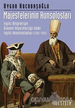 Majestelerinin Konsolosları: İngiliz Belgeleriyle Osmanlı İmparatorluğ