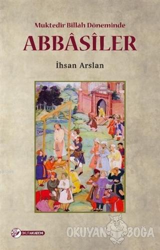 Muktedir Billah Döneminde Abbasiler - İhsan Arslan - Okur Akademi
