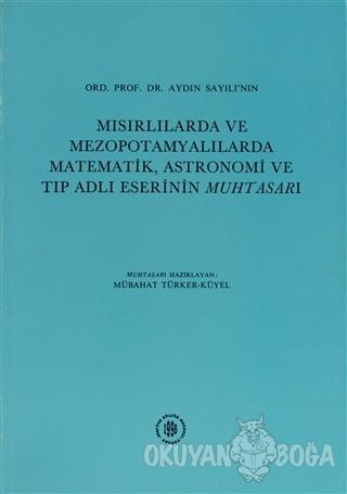 Ord. Prof.Dr. Aydın Sayılı'nın Mısırlılarda ve Mezopotamyalılarda Matematik, Astronomi ve Tıp Adlı Eserinin Muhtasarı (Ciltli)