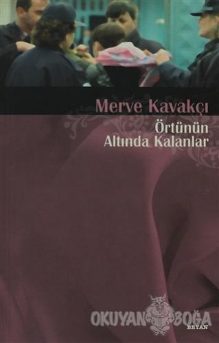 Örtünün Altında Kalanlar - Merve Kavakçı - Beyan Yayınları