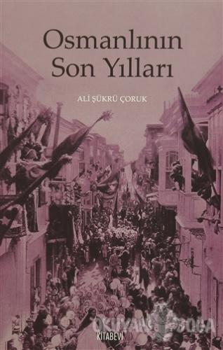 Osmanlının Son Yılları - Ali Şükrü Çoruk - Kitabevi Yayınları