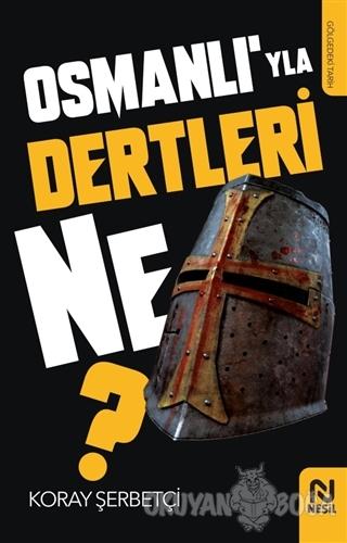 Osmanlı'yla Dertleri Ne? - Koray Şerbetçi - Nesil Yayınları