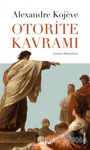 Otorite Kavramı - Alexandre Kojeve - Alfa Yayınları