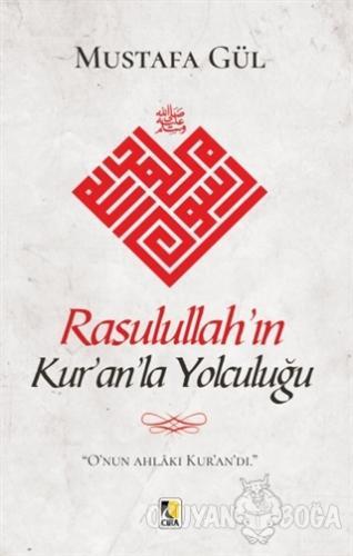 Rasulullah'ın Kur'an'la Yolculuğu - Mustafa Gül - Çıra Yayınları