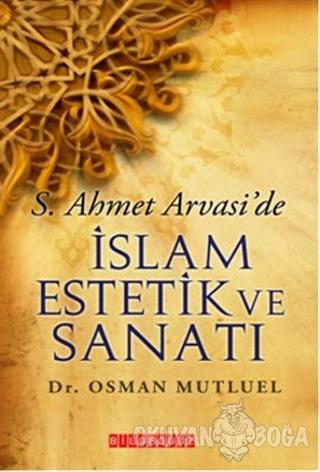S. Ahmet Arvasi'de İslam Estetik ve Sanatı - Osman Mutluel - Bilgeoğuz