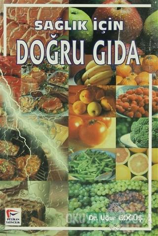 Sağlık İçin Doğru Gıda - Uğur Göğüş - Pelikan Tıp Teknik Yayıncılık