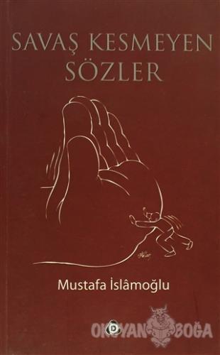 Savaş Kesmeyen Sözler - Mustafa İslamoğlu - Düşün Yayıncılık