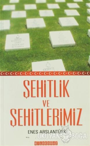 Şehitlik ve Şehitlerimiz - Enes Arslantürk - Bilgeoğuz Yayınları