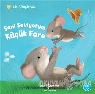 Seni Seviyorum Küçük Fare - İlk Kitaplarım - Katja Reider - İş Bankası