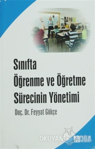 Sınıfta Öğrenme ve Öğretme Sürecinin Yönetimi - Feyyat Gökçe - Pegem A