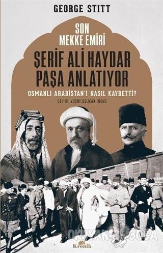 Son Mekke Emiri Şerif Ali Haydar Paşa Anlatıyor - George Stitt - Kroni