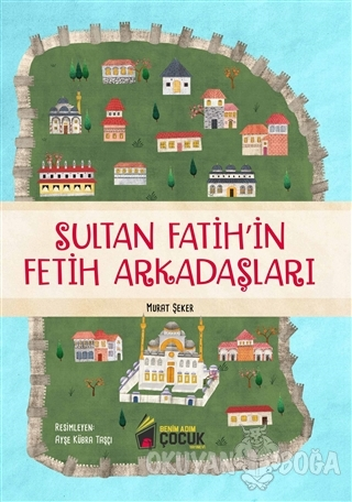 Sultan Fatih'in Fetih Arkadaşları - Murat Şeker - Benim Adım Çocuk Yay