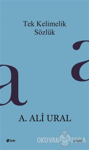 Tek Kelimelik Sözlük - A. Ali Ural - Şule Yayınları