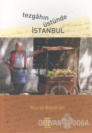 Tezgahın Üstünde İstanbul - Murat Başaran - Timaş Yayınları