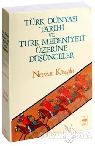 Türk Dünyası Tarihi ve Türk Medeniyeti Üzerine Düşünceler - Nevzat Kös
