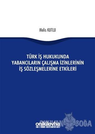 Türk İş Hukukunda Yabancıların Çalışma İzinlerinin İş Sözleşmelerine Etkileri
