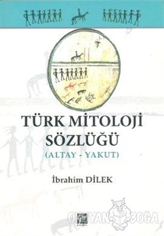 Türk Mitoloji Sözlüğü (Altay - Yakut) - İbrahim Dilek - Gazi Kitabevi