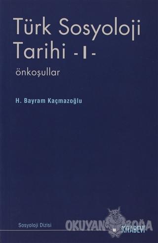 Türk Sosyoloji Tarihi 1 - H. Bayram Kaçmazoğlu - Kitabevi Yayınları