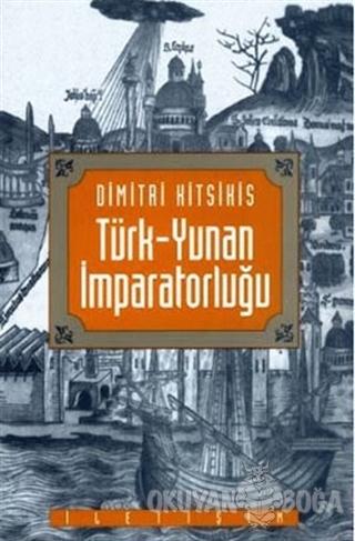 Türk-Yunan İmparatorluğu - Dimitri Kitsikis - İletişim Yayınevi