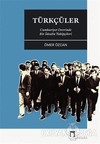 Türkçüler - Cumhuriyet Devrinde Bir İdealin Takipçileri - Ömer Özcan -