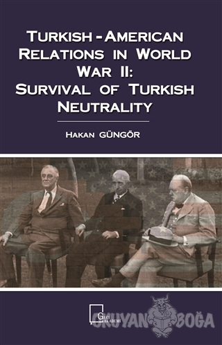 Turkish-American Relations in World War 2: Survival Of Turkish Neutrality