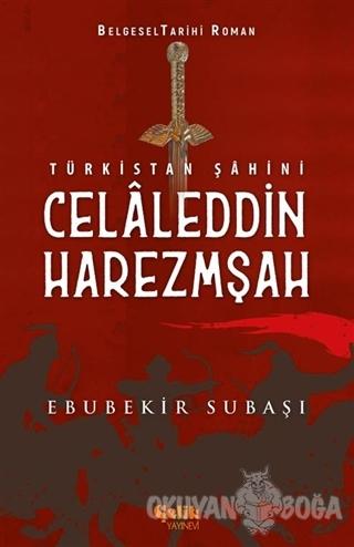 Türkistan Şahini Celaleddin Harezmşah - Ebubekir Subaşı - Çelik Yayıne