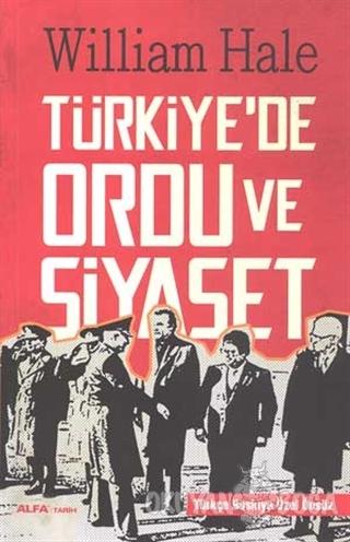Türkiye'de Ordu ve Siyaset - William Hale - Alfa Yayınları