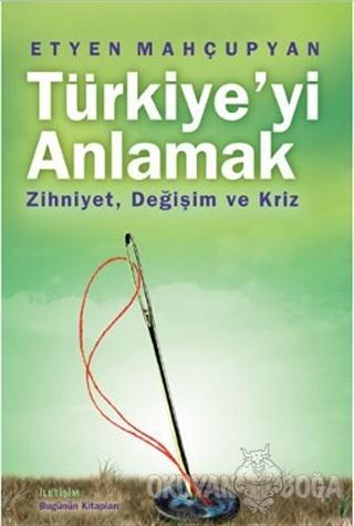 Türkiye'yi Anlamak - Etyen Mahçupyan - İletişim Yayınevi