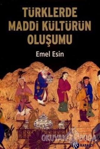 Türklerde Maddi Kültürün Oluşumu - Emel Esin - Kabalcı Yayınevi