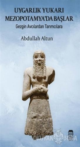 Uygarlık Yukarı Mezopotamya'da Başlar - Abdullah Altun - Ceren Kültür
