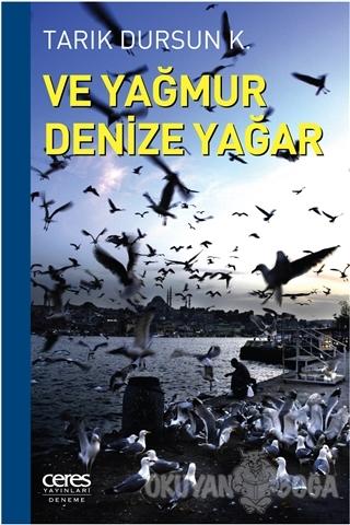 Ve Yağmur Denize Yağar - Tarık Dursun K. - Ceres Yayınları