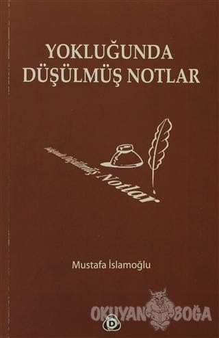 Yokluğunda Düşülmüş Notlar - Mustafa İslamoğlu - Düşün Yayıncılık
