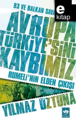 Avrupa Türkiye'sini Kaybımız / 93 ve Balkan Savaşları - Rumeli'nin Elden Çıkışı / e-kitap