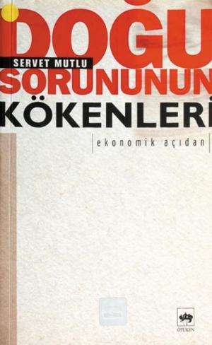Ötüken Kitap | Doğu Sorununun Kökenleri: Ekonomik Açıdan Servet Mutlu