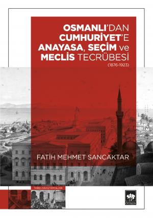 Osmanlı'dan Cumhuriyet'e Anayasa, Seçim ve Meclis Tecrübesi