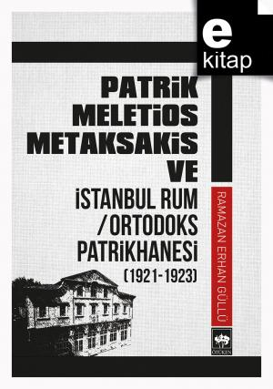 Patrik Meletios Metaksakis ve İstanbul Rum / Ortodoks Patrikhanesi (1921 - 1923) / e-kitap