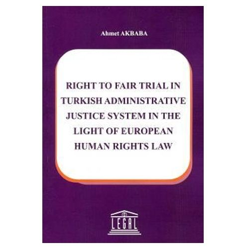 Legal Right To Fair Trial in Turkish Adminstrative Justice System in The Light Of European Human Rights Law