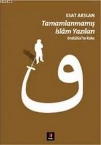 Tamamlanmamış İslam Yazıları Endülüste Raks - Esat Arslan