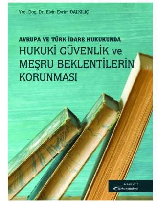 Turhan Avrupa ve Türk Hukukunda Hukuki Güvenlik ve Meşru Beklentilerin Korunması - Elvin Evrim Dalkılıç