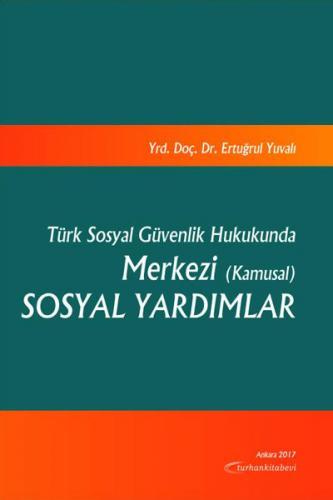 Turhan Türk Sosyal Güvenlik Hukukunda Merkezi (Kamusal) Sosyal Yardımlar - Ertuğrul Yuvalı