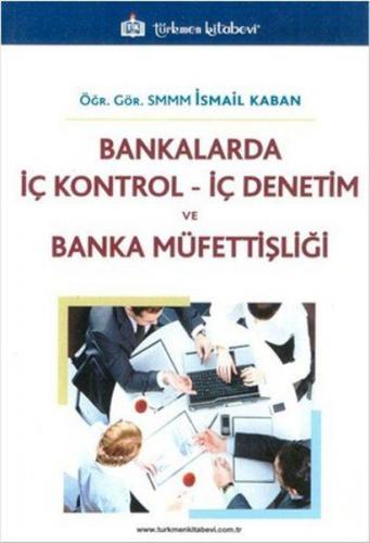 Türkmen Bankalarda İç Kontrol İç Denetim ve Banka Müfettişliği - İsmail Kaban