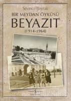 Bir Meydan Öyküsü Beyazıt (1914-1964)
